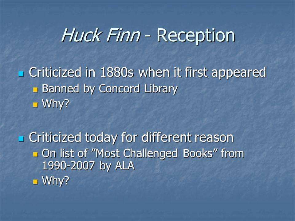 Huck Finn - Reception Criticized in 1880s when it first appeared Criticized in 1880s when it first appeared Banned by Concord Library Banned by Concord Library Why.