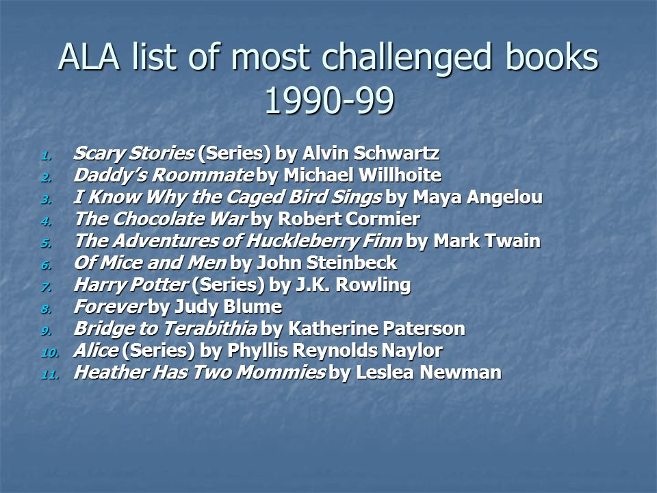 ALA list of most challenged books 1990-99 1. Scary Stories (Series) by Alvin Schwartz 2.
