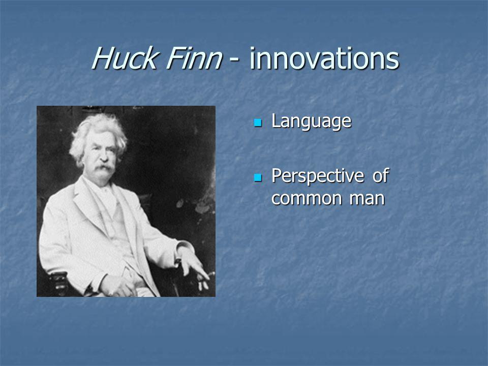 Huck Finn - innovations Language Language Perspective of common man Perspective of common man