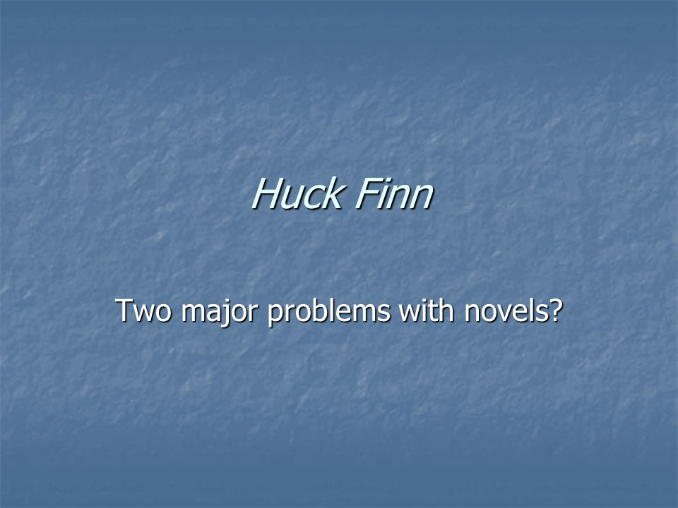 Huck Finn Two major problems with novels