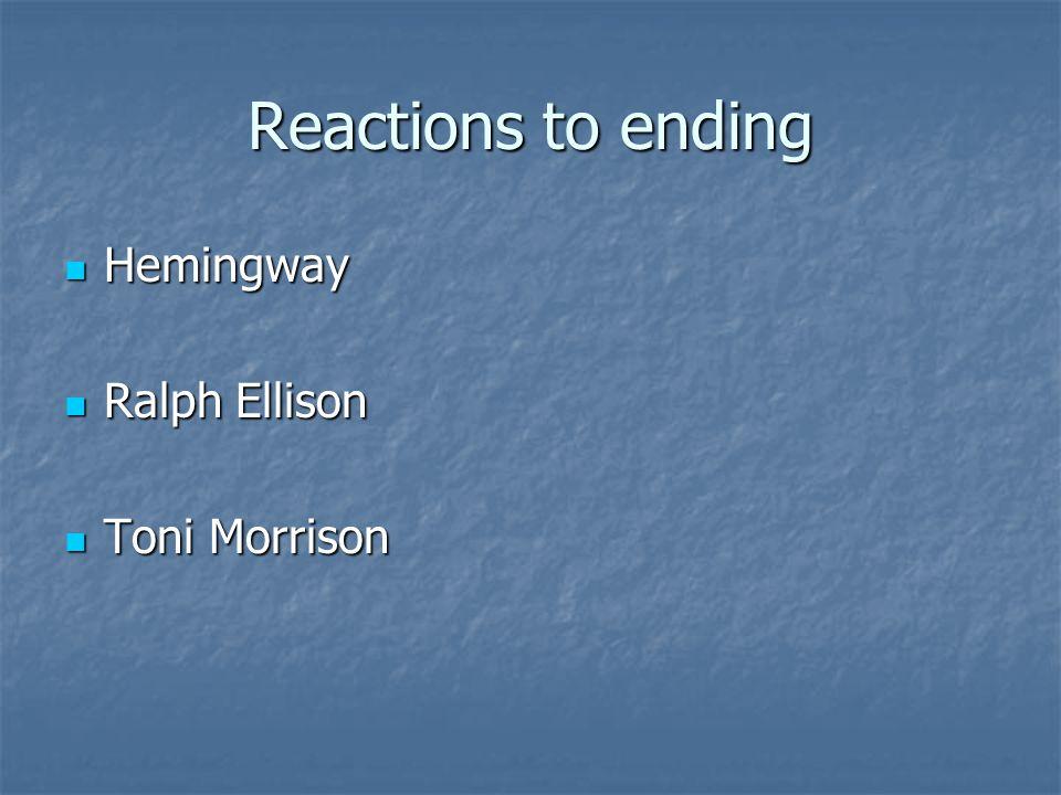 Reactions to ending Hemingway Hemingway Ralph Ellison Ralph Ellison Toni Morrison Toni Morrison