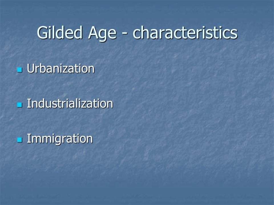 Gilded Age - characteristics Urbanization Urbanization Industrialization Industrialization Immigration Immigration