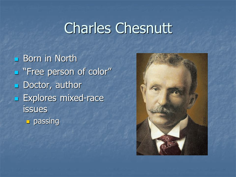 Charles Chesnutt Born in North Born in North Free person of color Free person of color Doctor, author Doctor, author Explores mixed-race issues Explores mixed-race issues passing passing