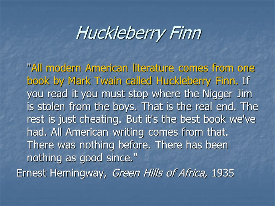 Huckleberry Finn All modern American literature comes from one book by Mark Twain called Huckleberry Finn.