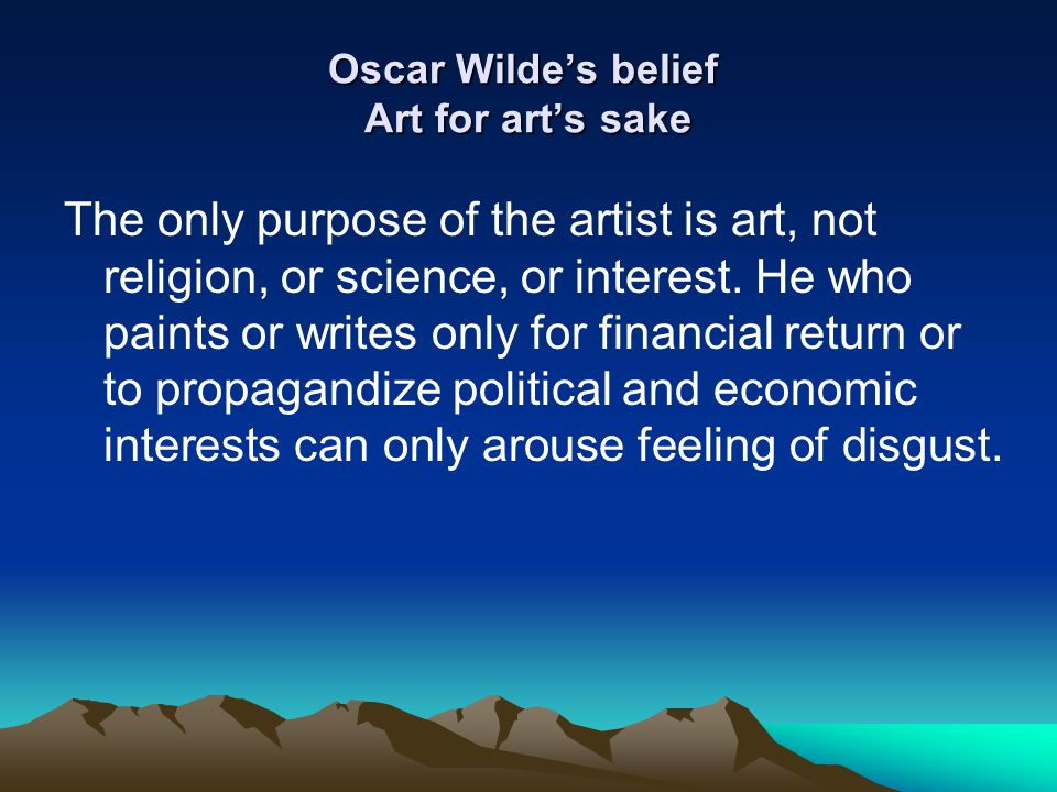 Oscar Wilde's belief Art for art's sake The only purpose of the artist is art, not religion, or science, or interest. He who paints or writes only for