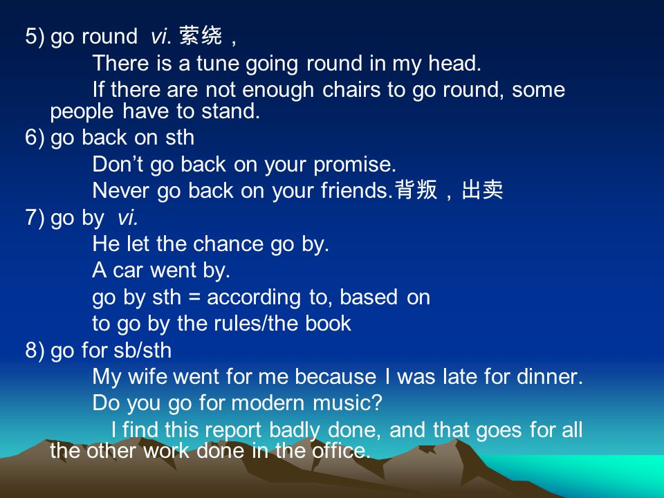 5) go round vi. 萦绕, There is a tune going round in my head. If there are not enough chairs to go round, some people have to stand. 6) go back on sth D