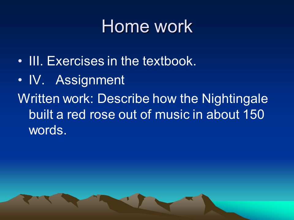 Home work III. Exercises in the textbook. IV. Assignment Written work: Describe how the Nightingale built a red rose out of music in about 150 words.