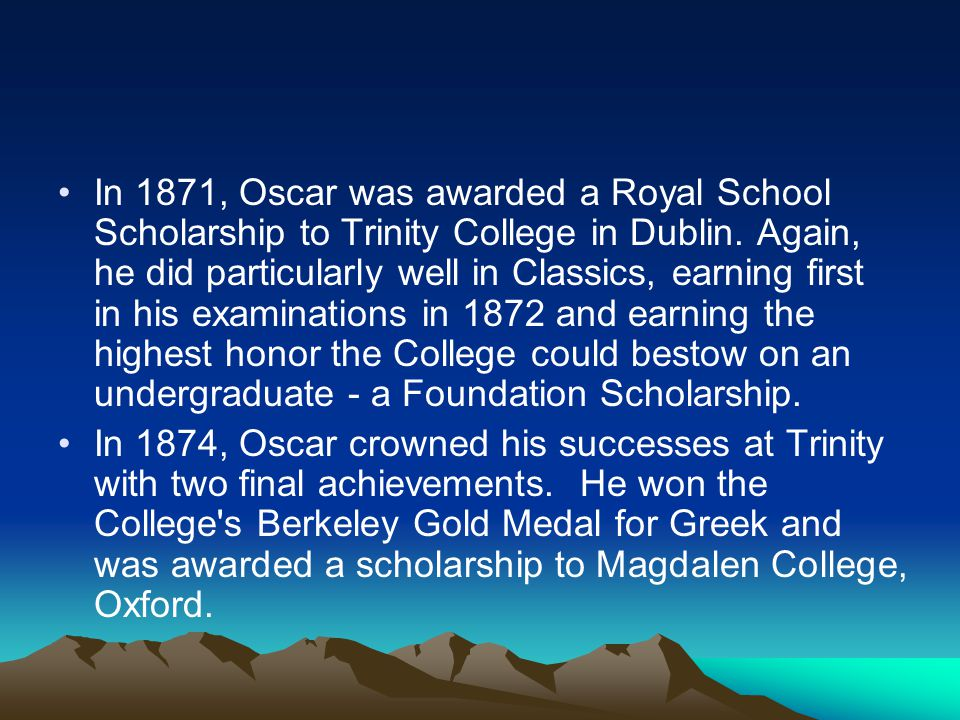 In 1871, Oscar was awarded a Royal School Scholarship to Trinity College in Dublin. Again, he did particularly well in Classics, earning first in his