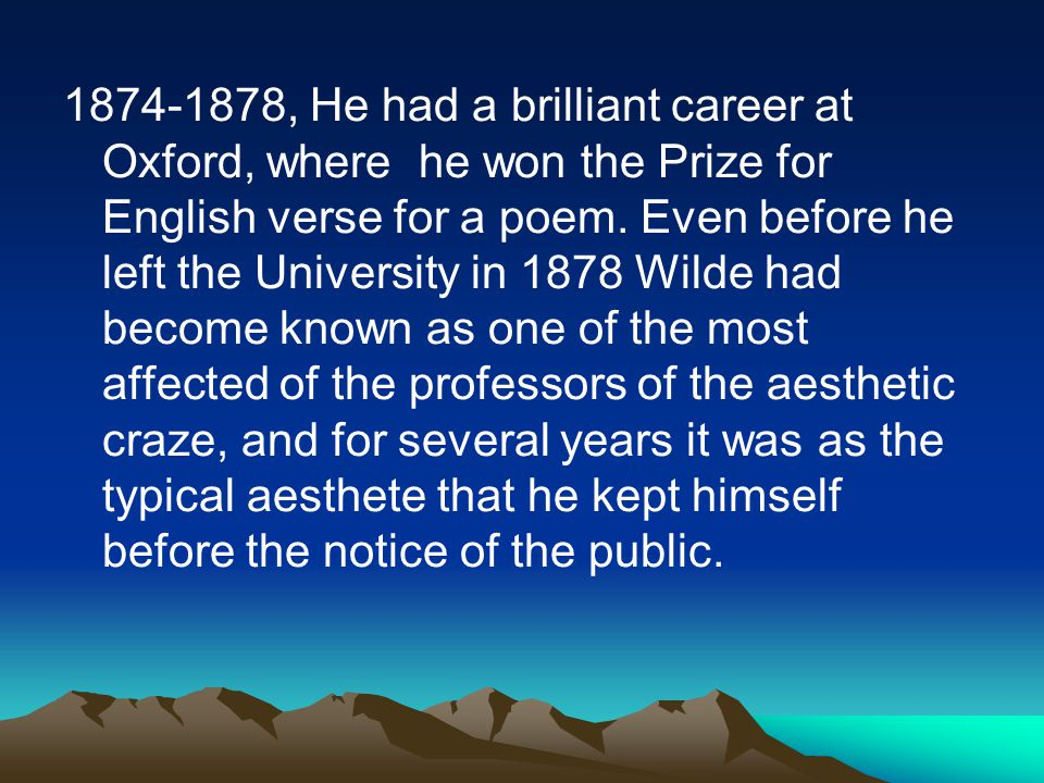 1874-1878, He had a brilliant career at Oxford, where he won the Prize for English verse for a poem. Even before he left the University in 1878 Wilde