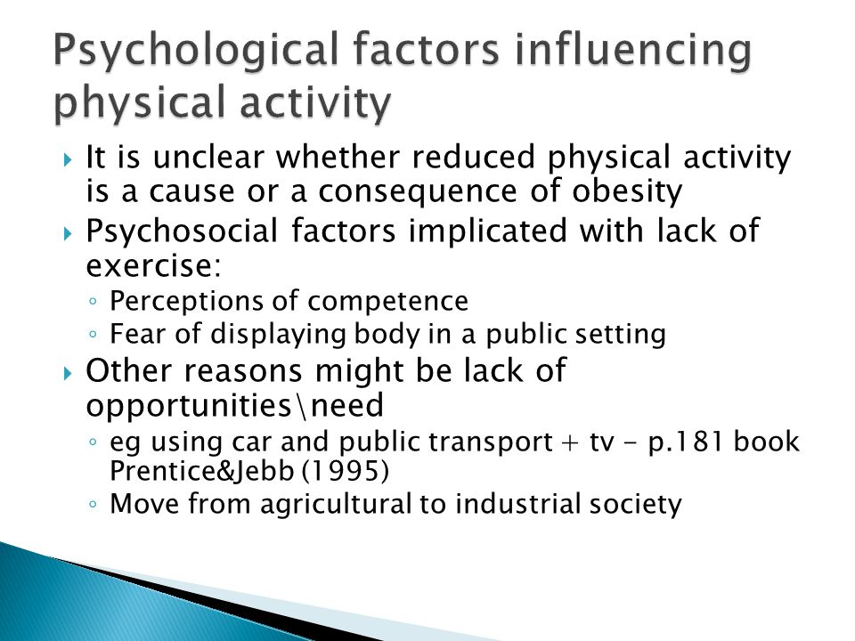  It is unclear whether reduced physical activity is a cause or a consequence of obesity  Psychosocial factors implicated with lack of exercise: ◦ Perceptions of competence ◦ Fear of displaying body in a public setting  Other reasons might be lack of opportunities\need ◦ eg using car and public transport + tv - p.181 book Prentice&Jebb (1995) ◦ Move from agricultural to industrial society