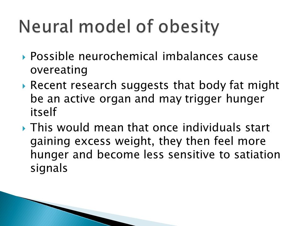  Possible neurochemical imbalances cause overeating  Recent research suggests that body fat might be an active organ and may trigger hunger itself  This would mean that once individuals start gaining excess weight, they then feel more hunger and become less sensitive to satiation signals