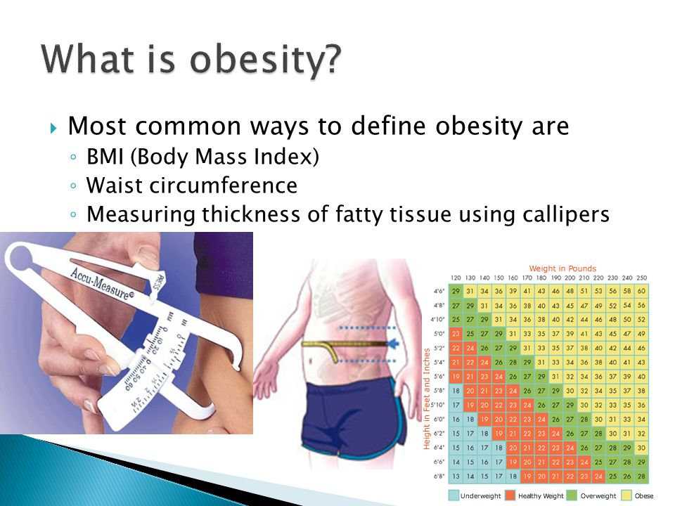  Most common ways to define obesity are ◦ BMI (Body Mass Index) ◦ Waist circumference ◦ Measuring thickness of fatty tissue using callipers