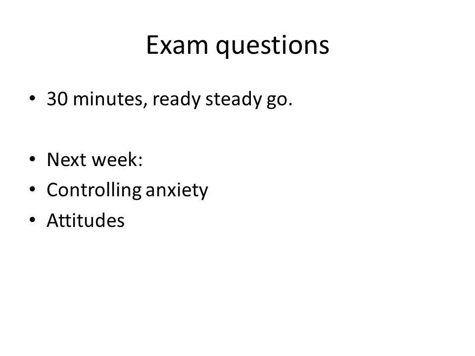 Exam questions 30 minutes, ready steady go. Next week: Controlling anxiety Attitudes