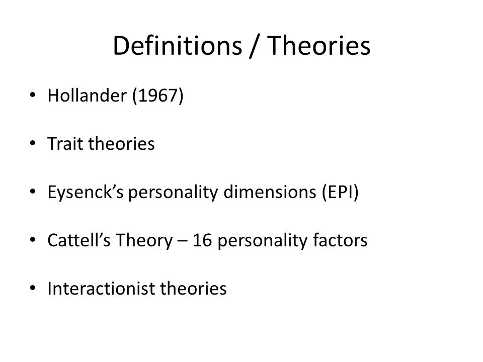 Definitions / Theories Hollander (1967) Trait theories Eysenck's personality dimensions (EPI) Cattell's Theory – 16 personality factors Interactionist theories