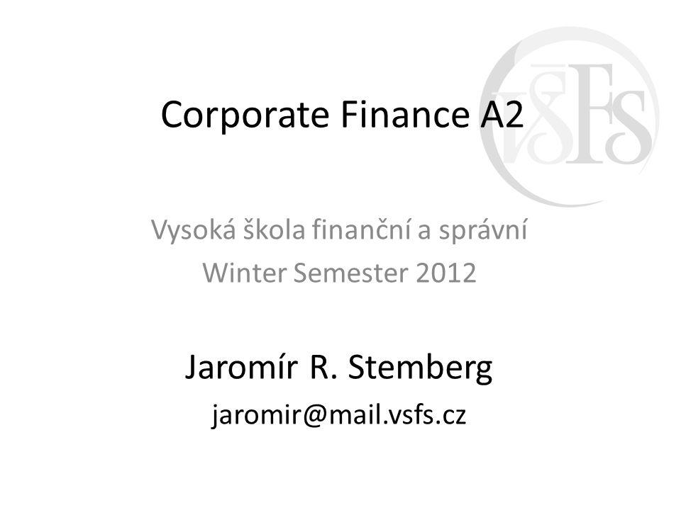 Corporate Finance A2 Vysoká škola finanční a správní Winter Semester 2012 Jaromír R. Stemberg jaromir@mail.vsfs.cz