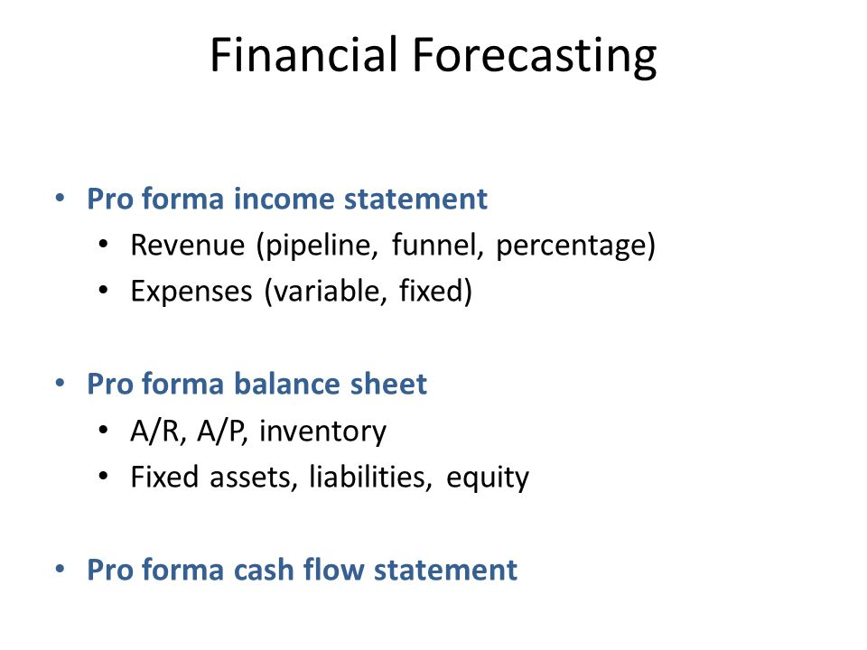 Financial Forecasting Pro forma income statement Revenue (pipeline, funnel, percentage) Expenses (variable, fixed) Pro forma balance sheet A/R, A/P, inventory Fixed assets, liabilities, equity Pro forma cash flow statement