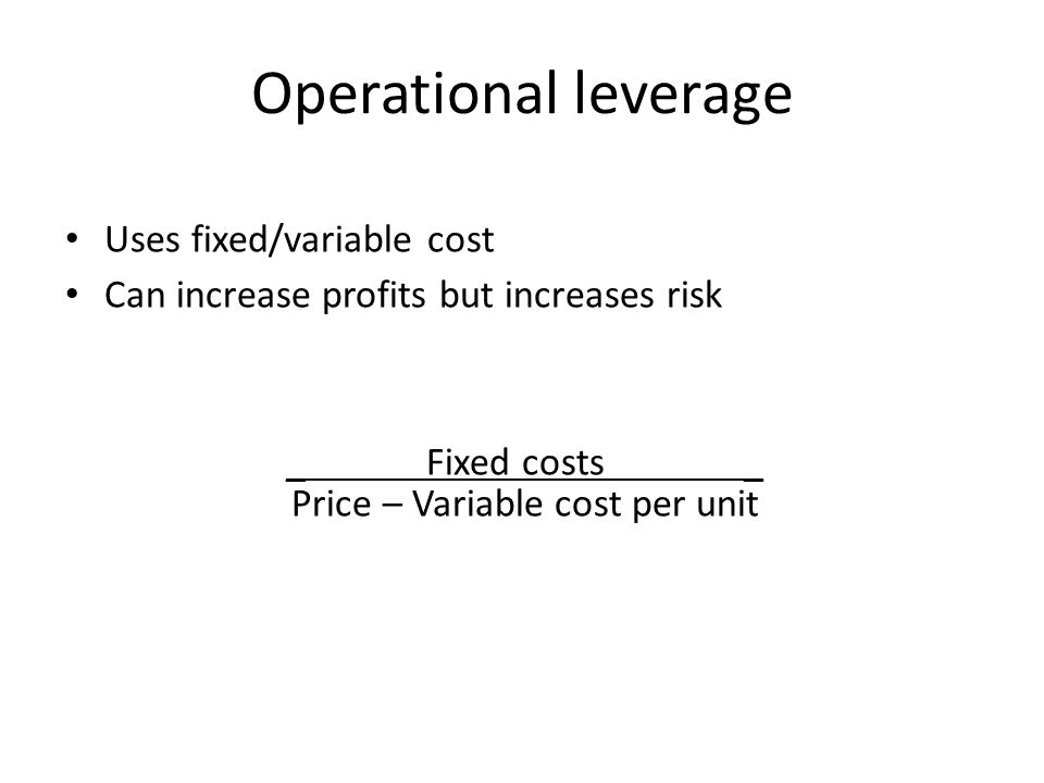 Operational leverage Uses fixed/variable cost Can increase profits but increases risk _ Fixed costs _ Price – Variable cost per unit