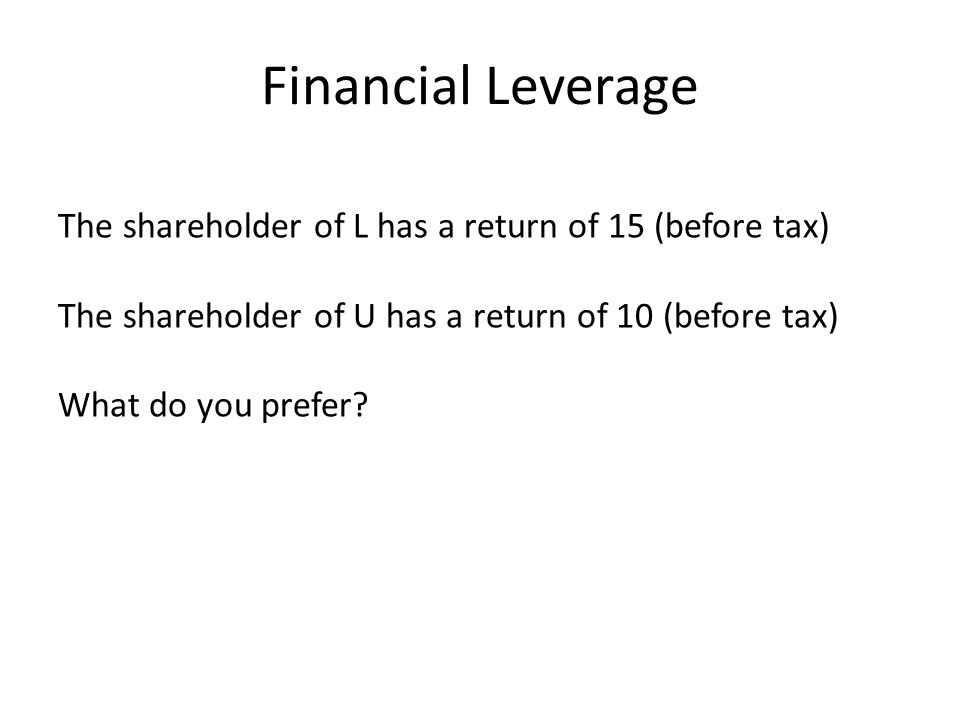 Financial Leverage The shareholder of L has a return of 15 (before tax) The shareholder of U has a return of 10 (before tax) What do you prefer?