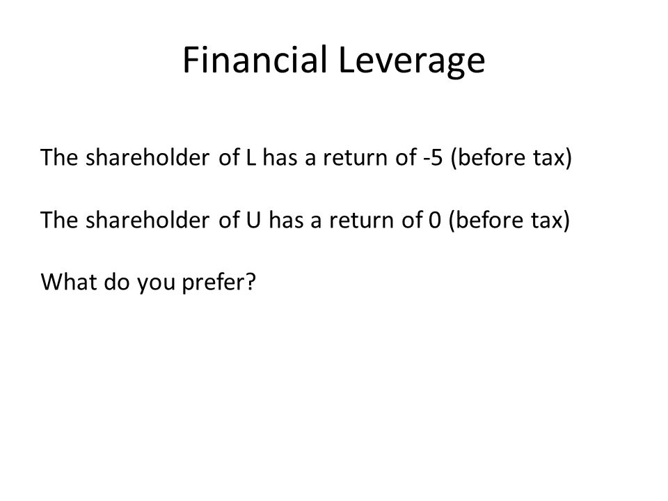 Financial Leverage The shareholder of L has a return of -5 (before tax) The shareholder of U has a return of 0 (before tax) What do you prefer?