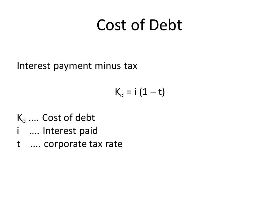 Cost of Debt Interest payment minus tax K d = i (1 – t) K d....