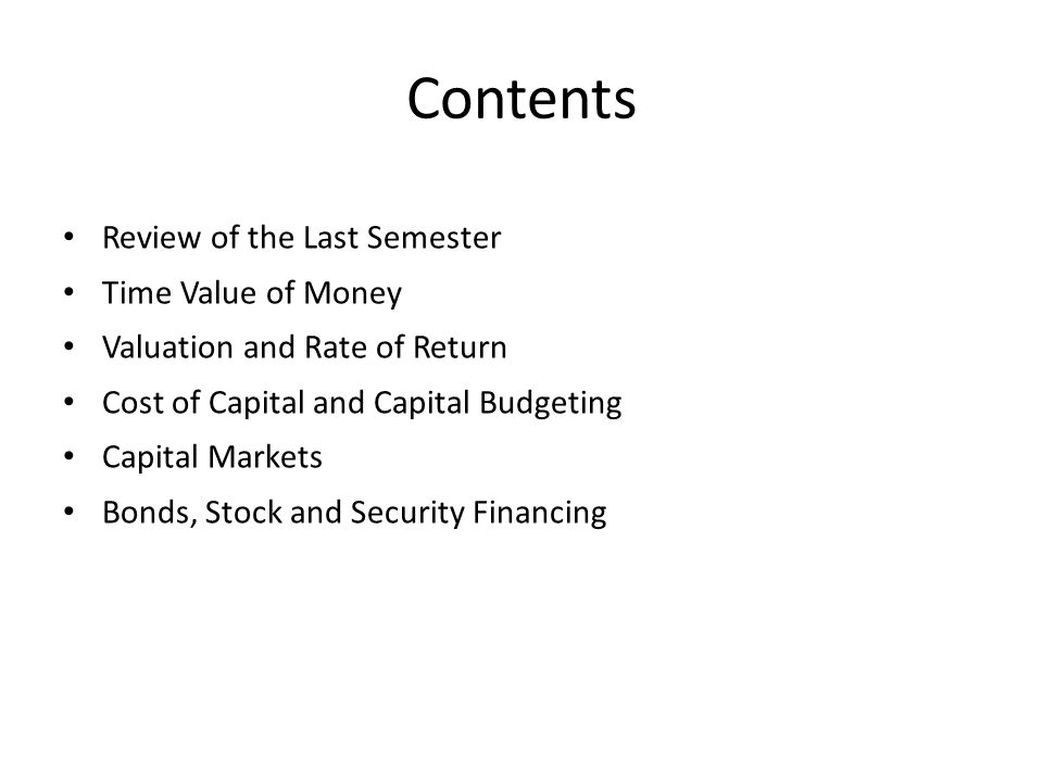 Contents Review of the Last Semester Time Value of Money Valuation and Rate of Return Cost of Capital and Capital Budgeting Capital Markets Bonds, Stock and Security Financing