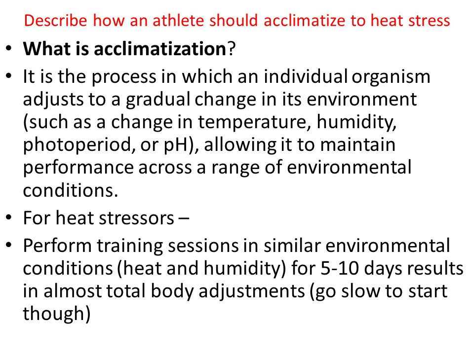 Describe how an athlete should acclimatize to heat stress What is acclimatization? It is the process in which an individual organism adjusts to a grad