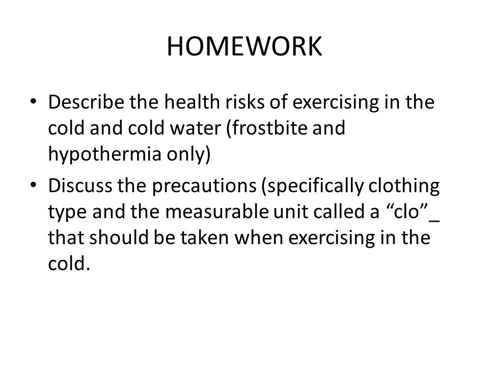 HOMEWORK Describe the health risks of exercising in the cold and cold water (frostbite and hypothermia only) Discuss the precautions (specifically clo