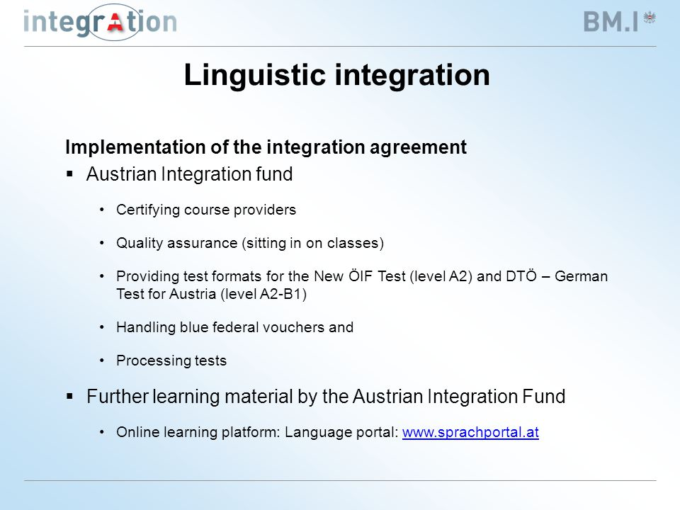 Implementation of the integration agreement  Austrian Integration fund Certifying course providers Quality assurance (sitting in on classes) Providing test formats for the New ÖIF Test (level A2) and DTÖ – German Test for Austria (level A2-B1) Handling blue federal vouchers and Processing tests  Further learning material by the Austrian Integration Fund Online learning platform: Language portal: www.sprachportal.atwww.sprachportal.at Linguistic integration