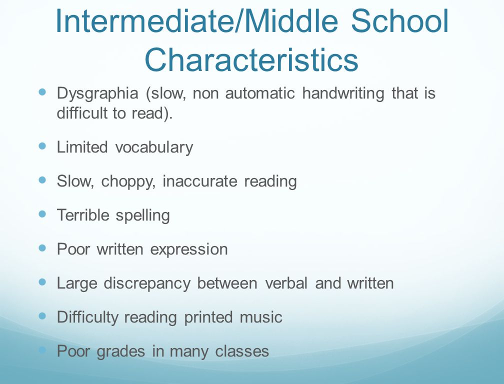 Intermediate/Middle School Characteristics Dysgraphia (slow, non automatic handwriting that is difficult to read). Limited vocabulary Slow, choppy, in
