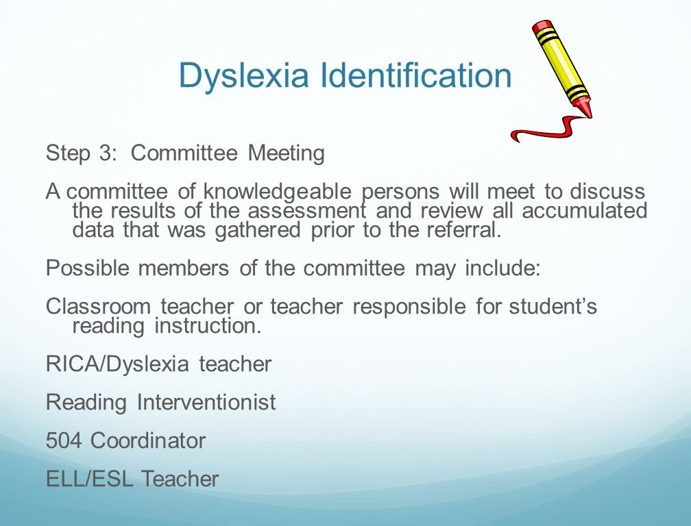 Dyslexia Identification Step 3: Committee Meeting A committee of knowledgeable persons will meet to discuss the results of the assessment and review a