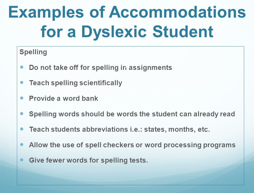 Examples of Accommodations for a Dyslexic Student Spelling Do not take off for spelling in assignments Teach spelling scientifically Provide a word ba