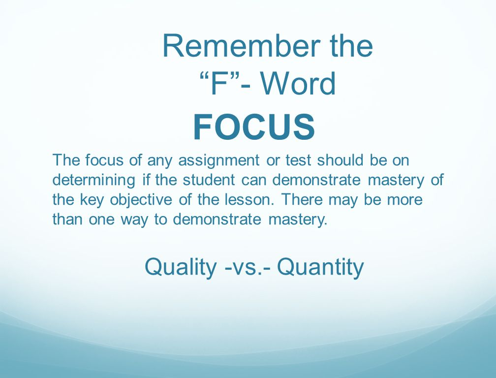 "Remember the ""F""- Word FOCUS The focus of any assignment or test should be on determining if the student can demonstrate mastery of the key objective"