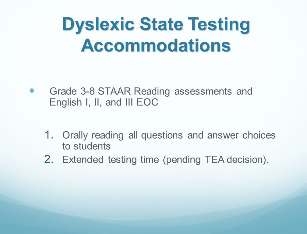 Dyslexic State Testing Accommodations Grade 3-8 STAAR Reading assessments and English I, II, and III EOC 1. Orally reading all questions and answer ch