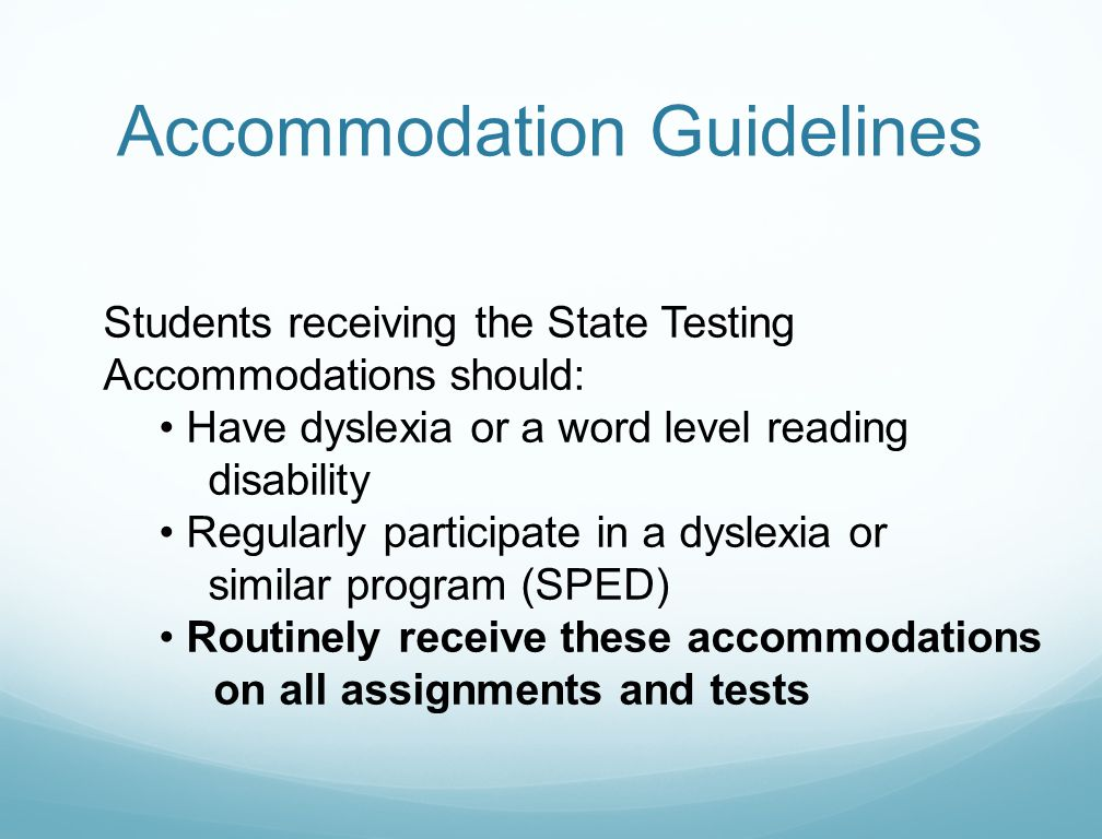 Accommodation Guidelines Students receiving the State Testing Accommodations should: Have dyslexia or a word level reading disability Regularly partic