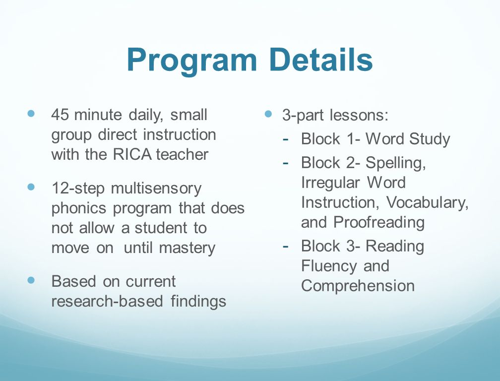 Program Details 45 minute daily, small group direct instruction with the RICA teacher 12-step multisensory phonics program that does not allow a stude