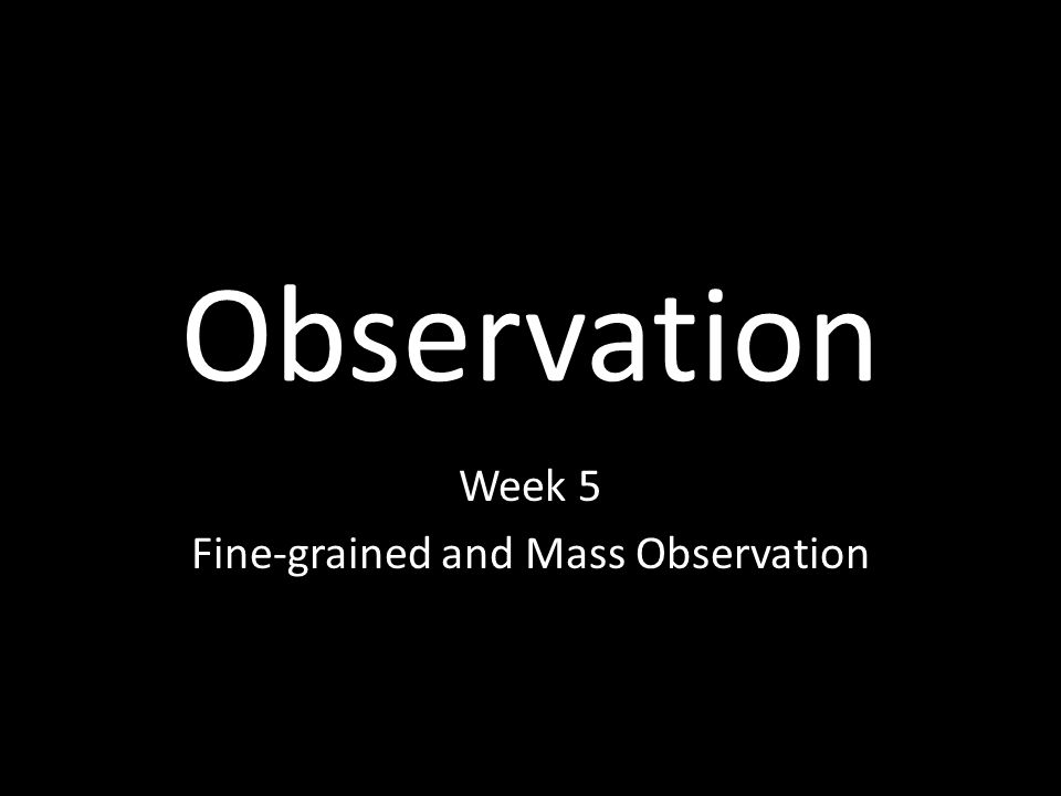 Observation Week 5 Fine-grained and Mass Observation