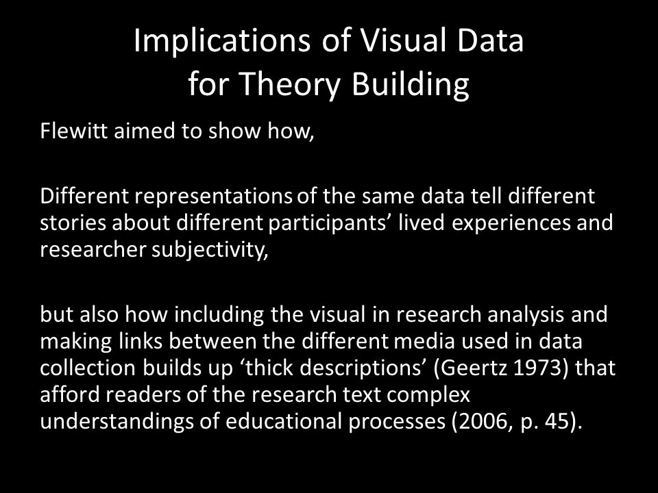 Implications of Visual Data for Theory Building Flewitt aimed to show how, Different representations of the same data tell different stories about different participants' lived experiences and researcher subjectivity, but also how including the visual in research analysis and making links between the different media used in data collection builds up 'thick descriptions' (Geertz 1973) that afford readers of the research text complex understandings of educational processes (2006, p.