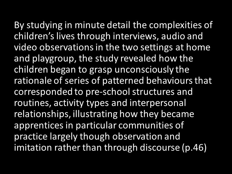 By studying in minute detail the complexities of children's lives through interviews, audio and video observations in the two settings at home and playgroup, the study revealed how the children began to grasp unconsciously the rationale of series of patterned behaviours that corresponded to pre-school structures and routines, activity types and interpersonal relationships, illustrating how they became apprentices in particular communities of practice largely though observation and imitation rather than through discourse (p.46)