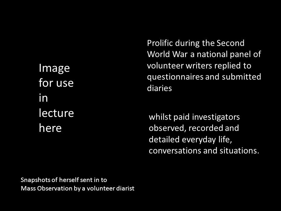 Prolific during the Second World War a national panel of volunteer writers replied to questionnaires and submitted diaries whilst paid investigators observed, recorded and detailed everyday life, conversations and situations.