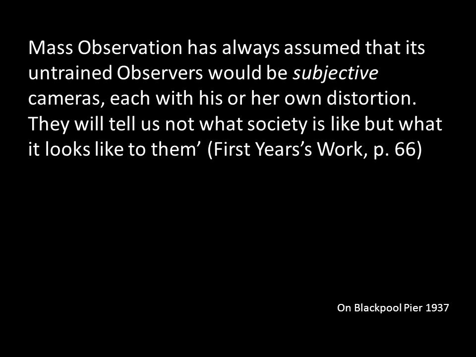 Mass Observation has always assumed that its untrained Observers would be subjective cameras, each with his or her own distortion.