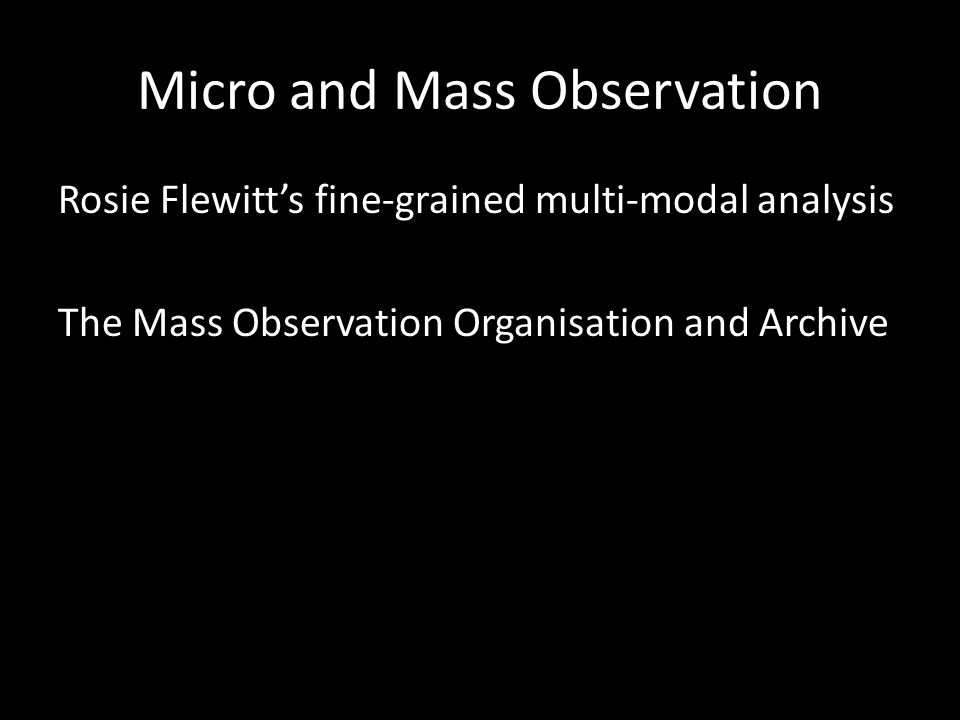 Micro and Mass Observation Rosie Flewitt's fine-grained multi-modal analysis The Mass Observation Organisation and Archive