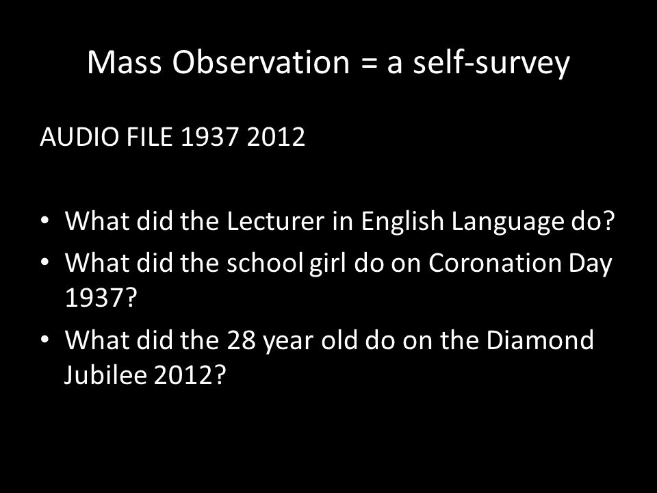 Mass Observation = a self-survey AUDIO FILE 1937 2012 What did the Lecturer in English Language do.