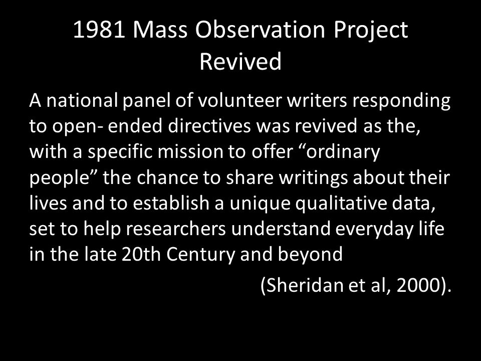1981 Mass Observation Project Revived A national panel of volunteer writers responding to open- ended directives was revived as the, with a specific mission to offer ordinary people the chance to share writings about their lives and to establish a unique qualitative data, set to help researchers understand everyday life in the late 20th Century and beyond (Sheridan et al, 2000).