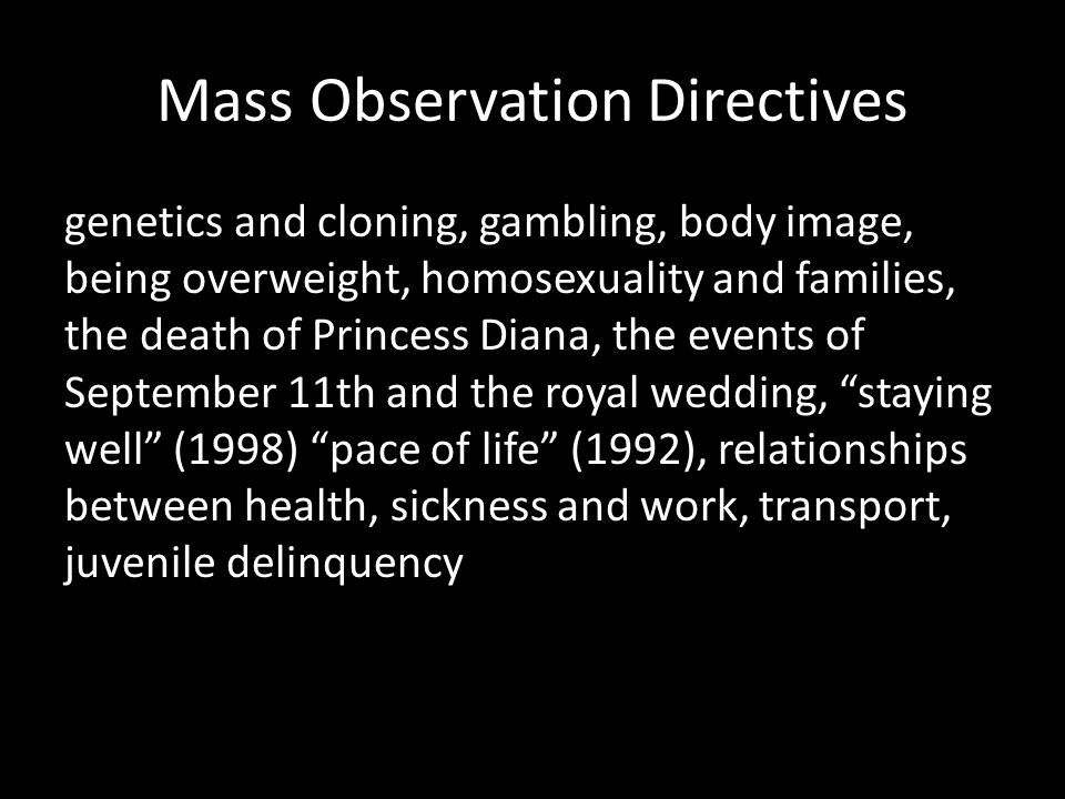 Mass Observation Directives genetics and cloning, gambling, body image, being overweight, homosexuality and families, the death of Princess Diana, the events of September 11th and the royal wedding, staying well (1998) pace of life (1992), relationships between health, sickness and work, transport, juvenile delinquency