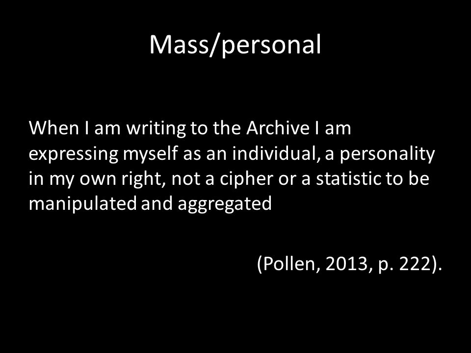 Mass/personal When I am writing to the Archive I am expressing myself as an individual, a personality in my own right, not a cipher or a statistic to be manipulated and aggregated (Pollen, 2013, p.
