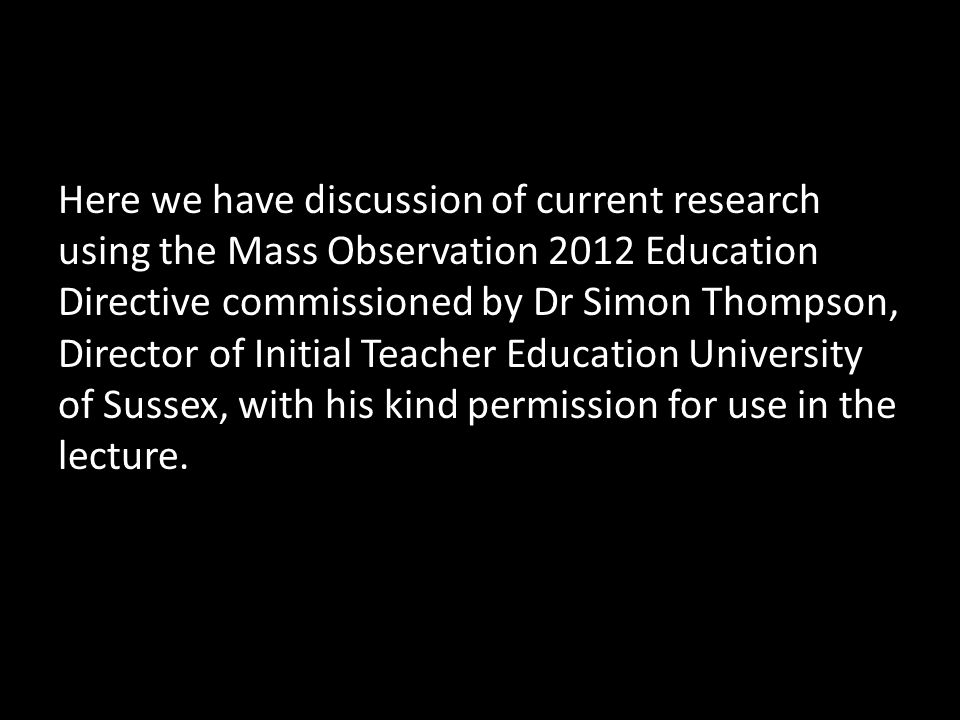 Here we have discussion of current research using the Mass Observation 2012 Education Directive commissioned by Dr Simon Thompson, Director of Initial Teacher Education University of Sussex, with his kind permission for use in the lecture.