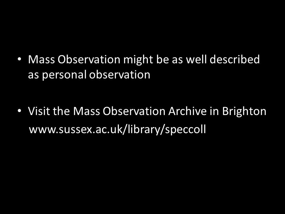 Mass Observation might be as well described as personal observation Visit the Mass Observation Archive in Brighton www.sussex.ac.uk/library/speccoll