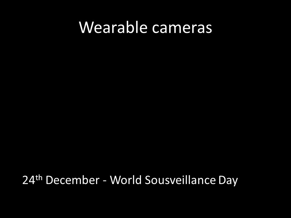 Wearable cameras 24 th December - World Sousveillance Day