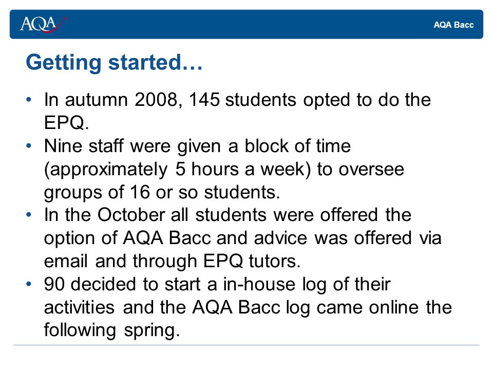 AQA Bacc Getting started… In autumn 2008, 145 students opted to do the EPQ.