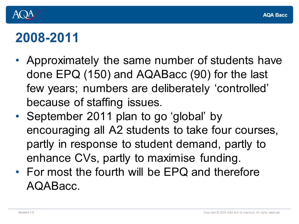 AQA Bacc 2008-2011 Approximately the same number of students have done EPQ (150) and AQABacc (90) for the last few years; numbers are deliberately 'controlled' because of staffing issues.